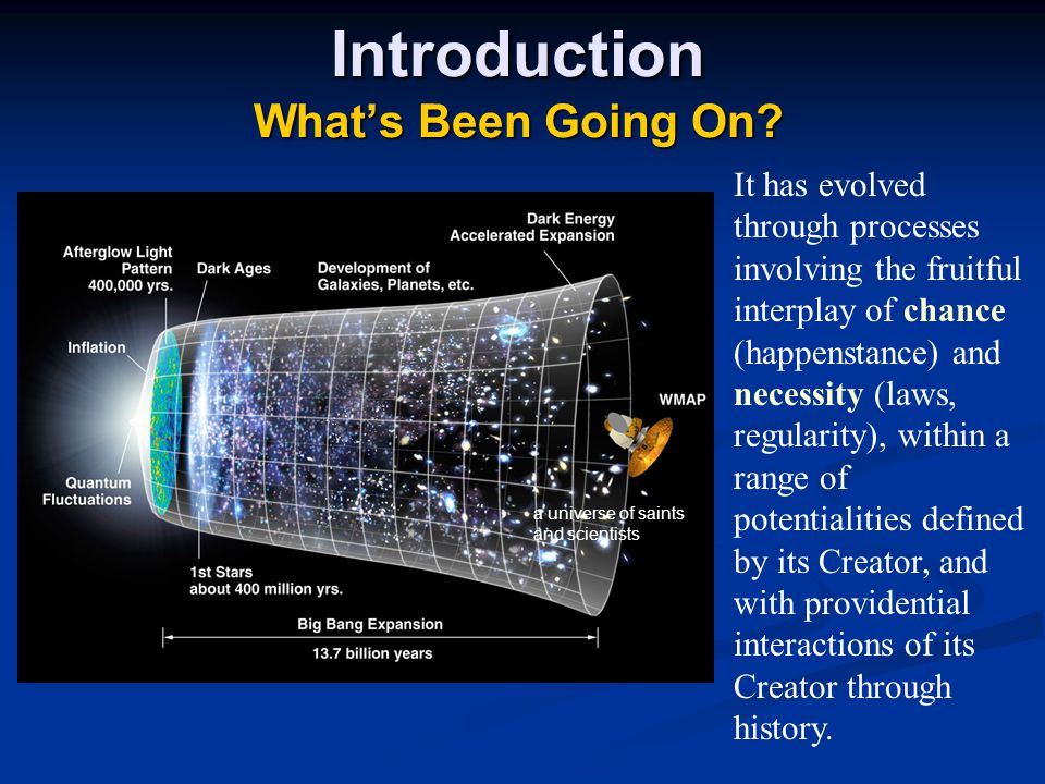Introduction What's Been Going On? a universe of saints and scientists It has evolved through processes involving the fruitful interplay of chance (ha
