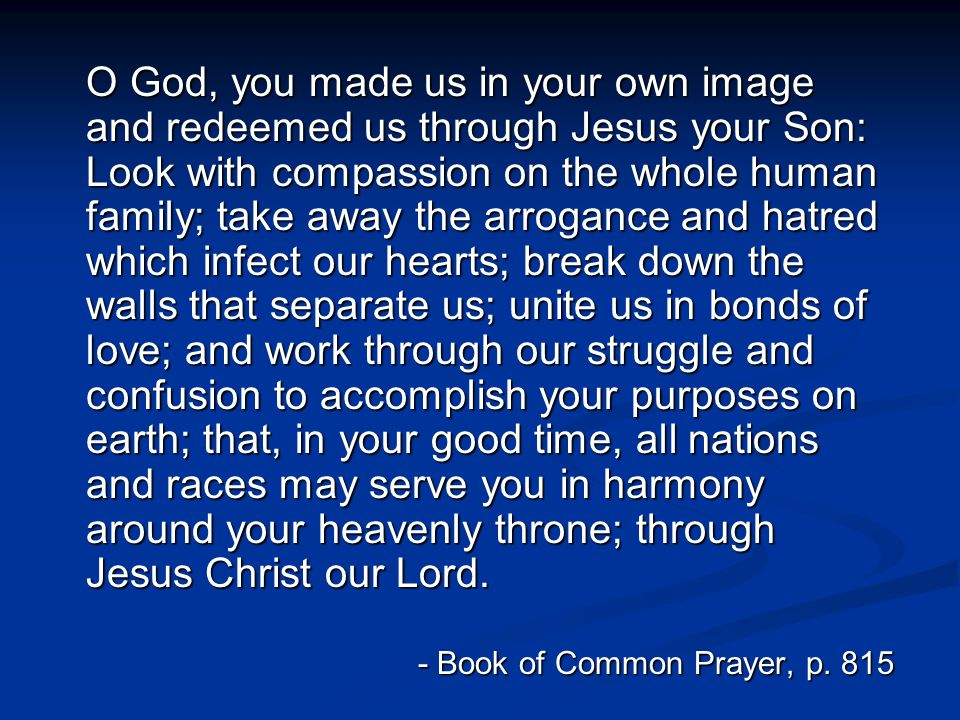O God, you made us in your own image and redeemed us through Jesus your Son: Look with compassion on the whole human family; take away the arrogance a