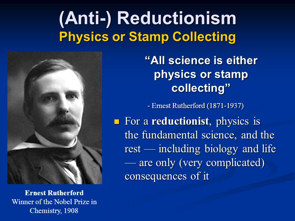 (Anti-) Reductionism Physics or Stamp Collecting All science is either physics or stamp collecting - Ernest Rutherford (1871-1937) For a reductionist, physics is the fundamental science, and the rest — including biology and life — are only (very complicated) consequences of it For a reductionist, physics is the fundamental science, and the rest — including biology and life — are only (very complicated) consequences of it Ernest Rutherford Winner of the Nobel Prize in Chemistry, 1908