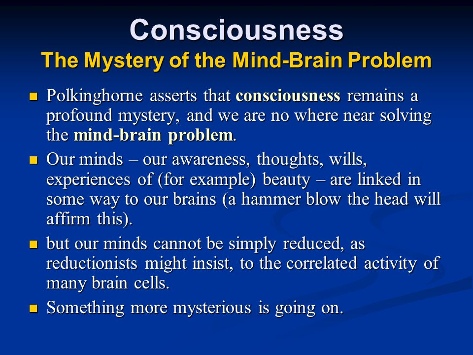Consciousness The Mystery of the Mind-Brain Problem Polkinghorne asserts that consciousness remains a profound mystery, and we are no where near solving the mind-brain problem.