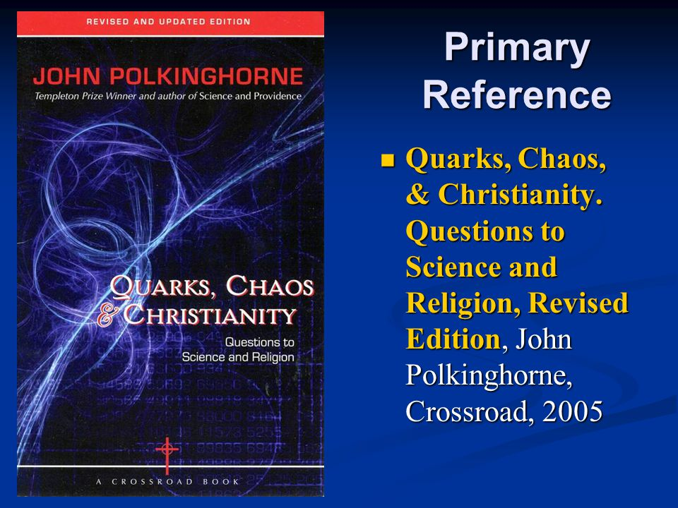 Primary Reference Quarks, Chaos, & Christianity. Questions to Science and Religion, Revised Edition, John Polkinghorne, Crossroad, 2005 Quarks, Chaos,