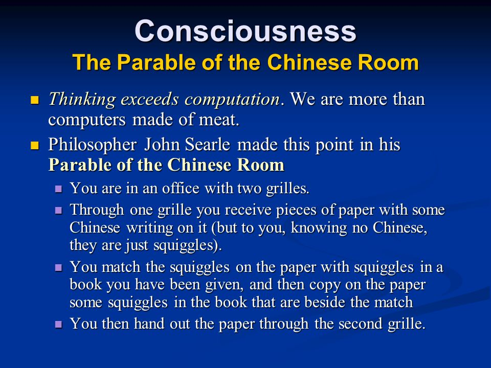 Consciousness The Parable of the Chinese Room Thinking exceeds computation. We are more than computers made of meat. Thinking exceeds computation. We