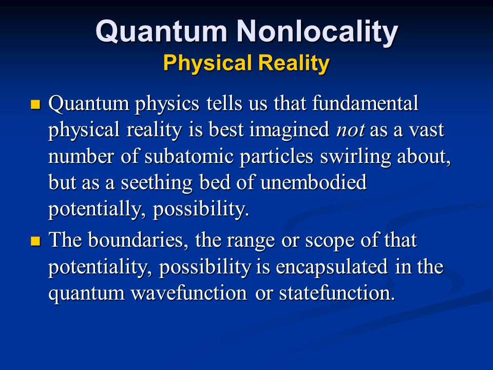 Quantum Nonlocality Physical Reality Quantum physics tells us that fundamental physical reality is best imagined not as a vast number of subatomic particles swirling about, but as a seething bed of unembodied potentially, possibility.