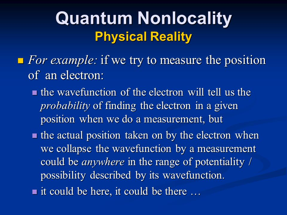 Quantum Nonlocality Physical Reality For example: if we try to measure the position of an electron: For example: if we try to measure the position of an electron: the wavefunction of the electron will tell us the probability of finding the electron in a given position when we do a measurement, but the wavefunction of the electron will tell us the probability of finding the electron in a given position when we do a measurement, but the actual position taken on by the electron when we collapse the wavefunction by a measurement could be anywhere in the range of potentiality / possibility described by its wavefunction.