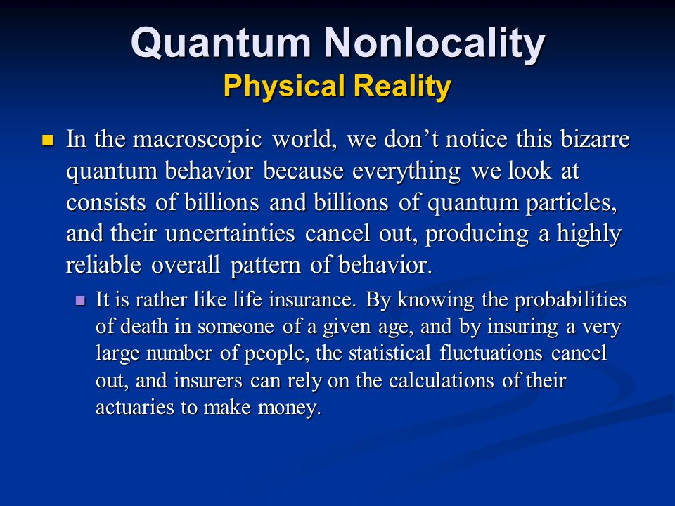 Quantum Nonlocality Physical Reality In the macroscopic world, we don't notice this bizarre quantum behavior because everything we look at consists of billions and billions of quantum particles, and their uncertainties cancel out, producing a highly reliable overall pattern of behavior.