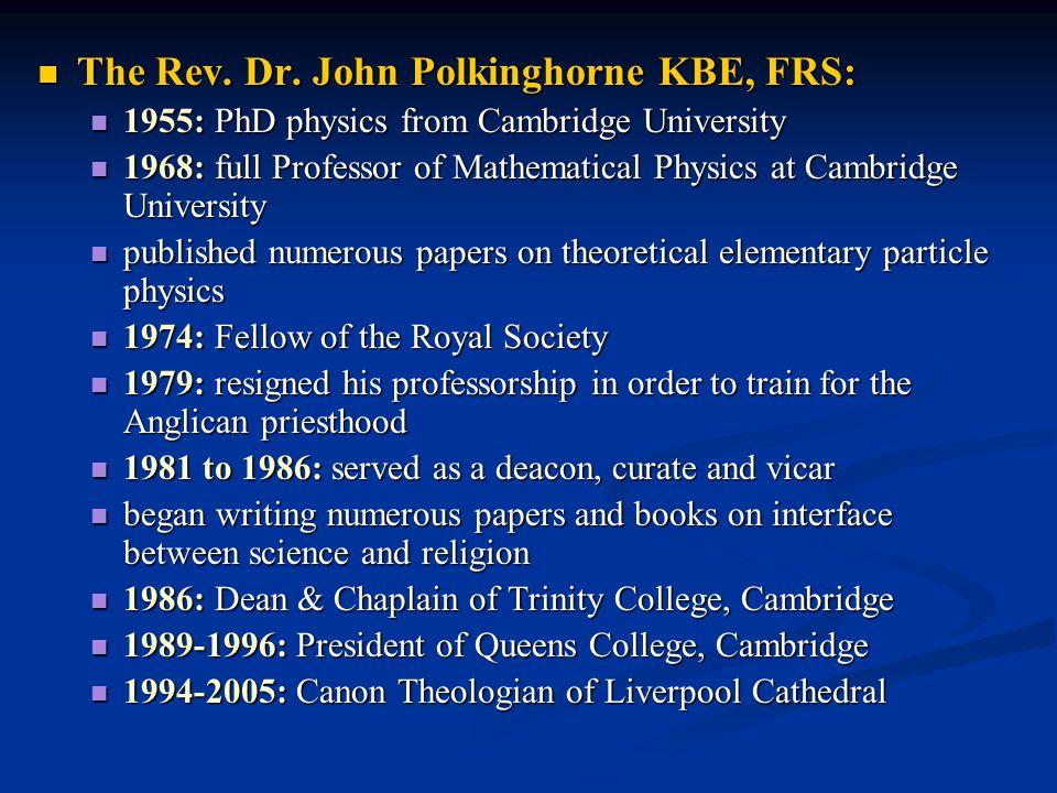 The Rev. Dr. John Polkinghorne KBE, FRS: The Rev. Dr. John Polkinghorne KBE, FRS: 1955: PhD physics from Cambridge University 1955: PhD physics from C