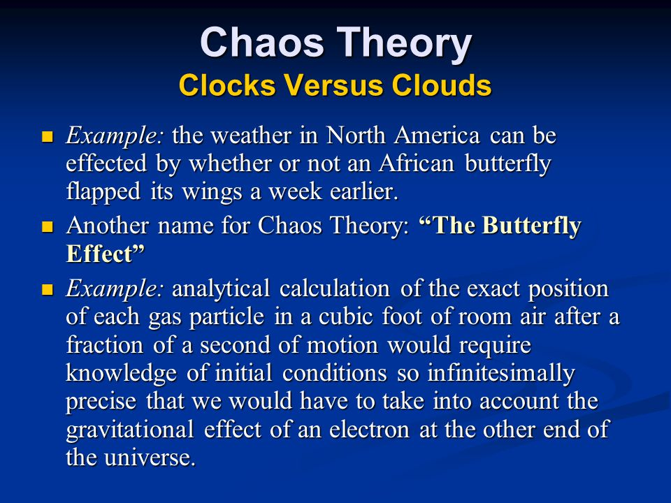 Chaos Theory Clocks Versus Clouds Example: the weather in North America can be effected by whether or not an African butterfly flapped its wings a week earlier.