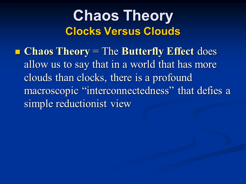 Chaos Theory Clocks Versus Clouds Chaos Theory = The Butterfly Effect does allow us to say that in a world that has more clouds than clocks, there is