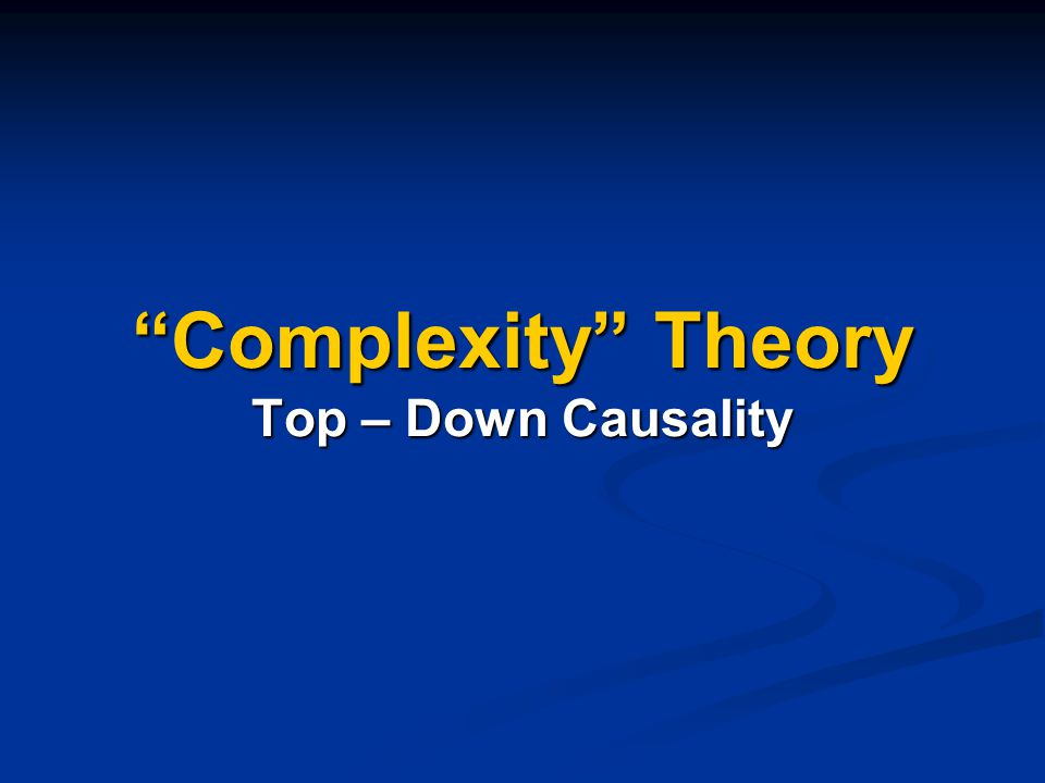 """""""Complexity"""" Theory Top – Down Causality"""