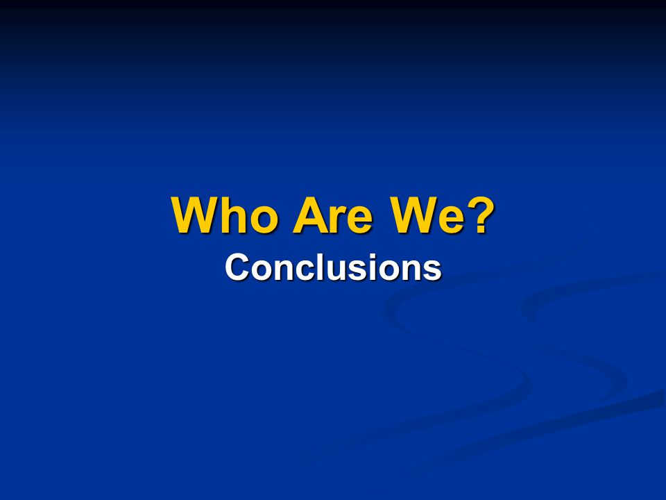 Who Are We Conclusions