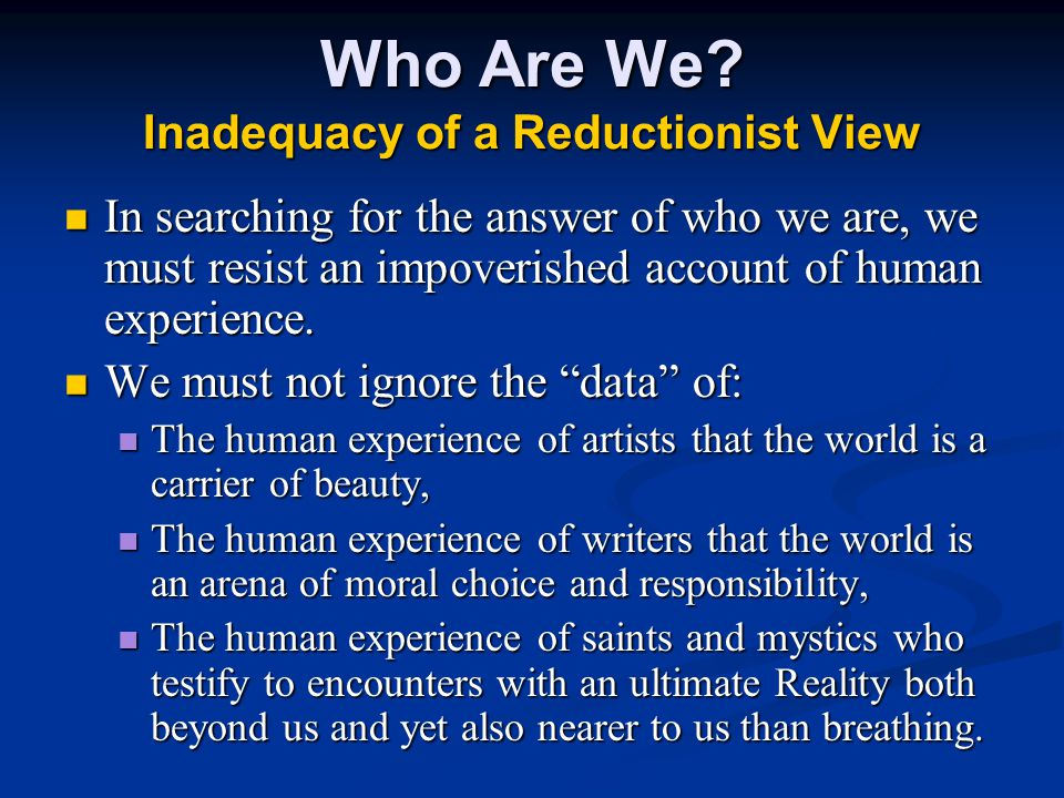 Who Are We? Inadequacy of a Reductionist View In searching for the answer of who we are, we must resist an impoverished account of human experience. I