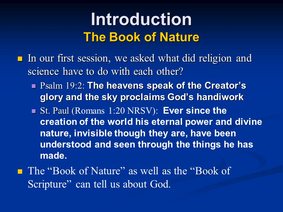 Introduction The Book of Nature In our first session, we asked what did religion and science have to do with each other? Psalm 19:2: The heavens speak
