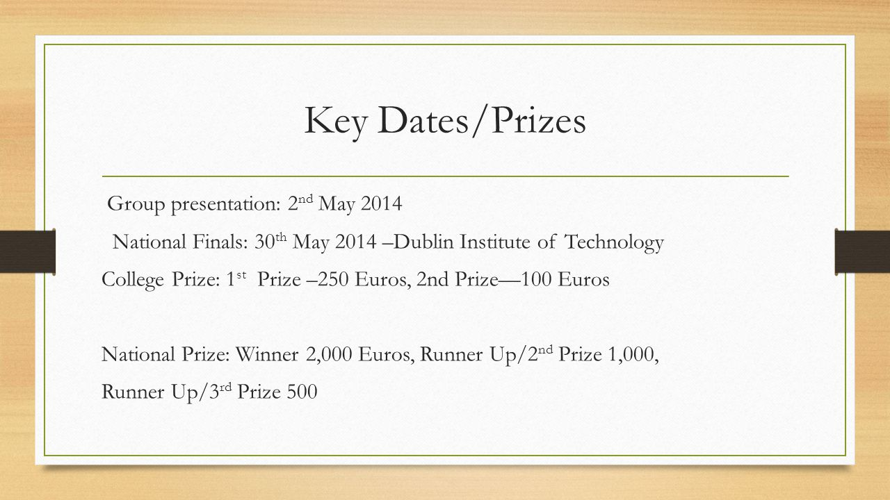Key Dates/Prizes Group presentation: 2 nd May 2014 National Finals: 30 th May 2014 –Dublin Institute of Technology College Prize: 1 st Prize –250 Euros, 2nd Prize—100 Euros National Prize: Winner 2,000 Euros, Runner Up/2 nd Prize 1,000, Runner Up/3 rd Prize 500