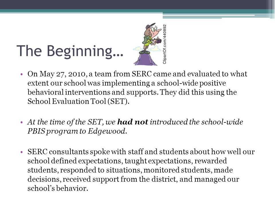 The Beginning… On May 27, 2010, a team from SERC came and evaluated to what extent our school was implementing a school-wide positive behavioral interventions and supports.
