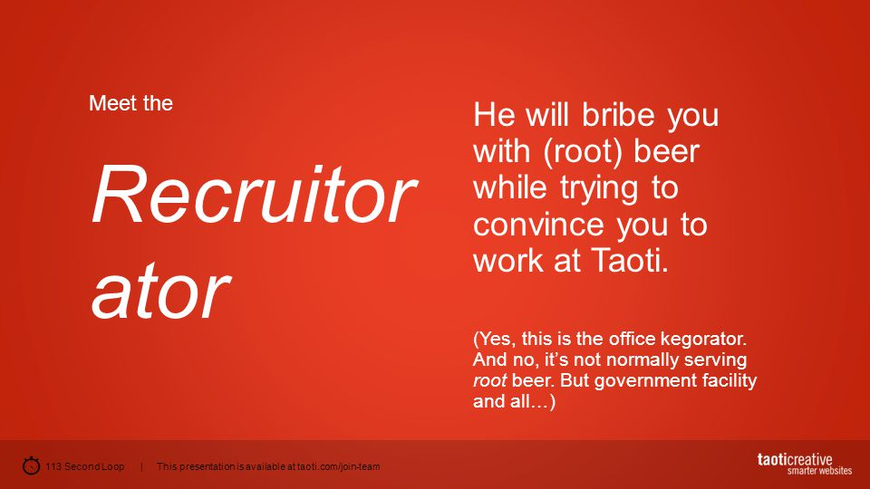 113 Second Loop | This presentation is available at taoti.com/join-team Meet the Recruitor ator He will bribe you with (root) beer while trying to con