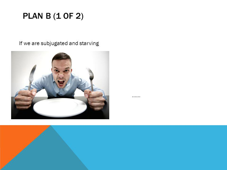 PLAN B (1 OF 2) If we are subjugated and starving......
