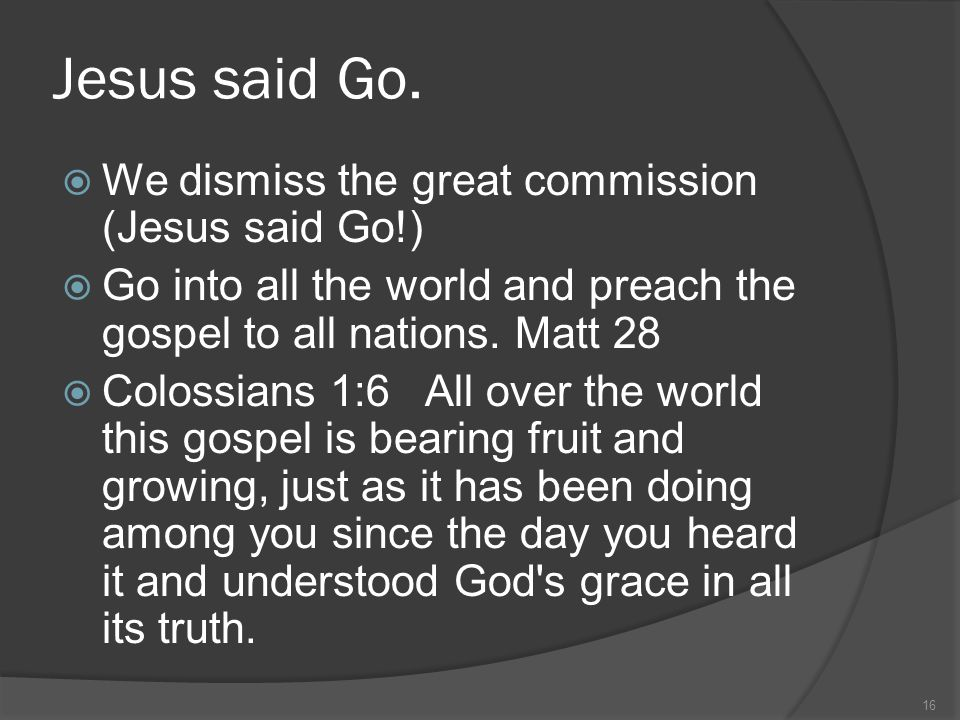 Jesus said Go.  We dismiss the great commission (Jesus said Go!)  Go into all the world and preach the gospel to all nations. Matt 28  Colossians 1