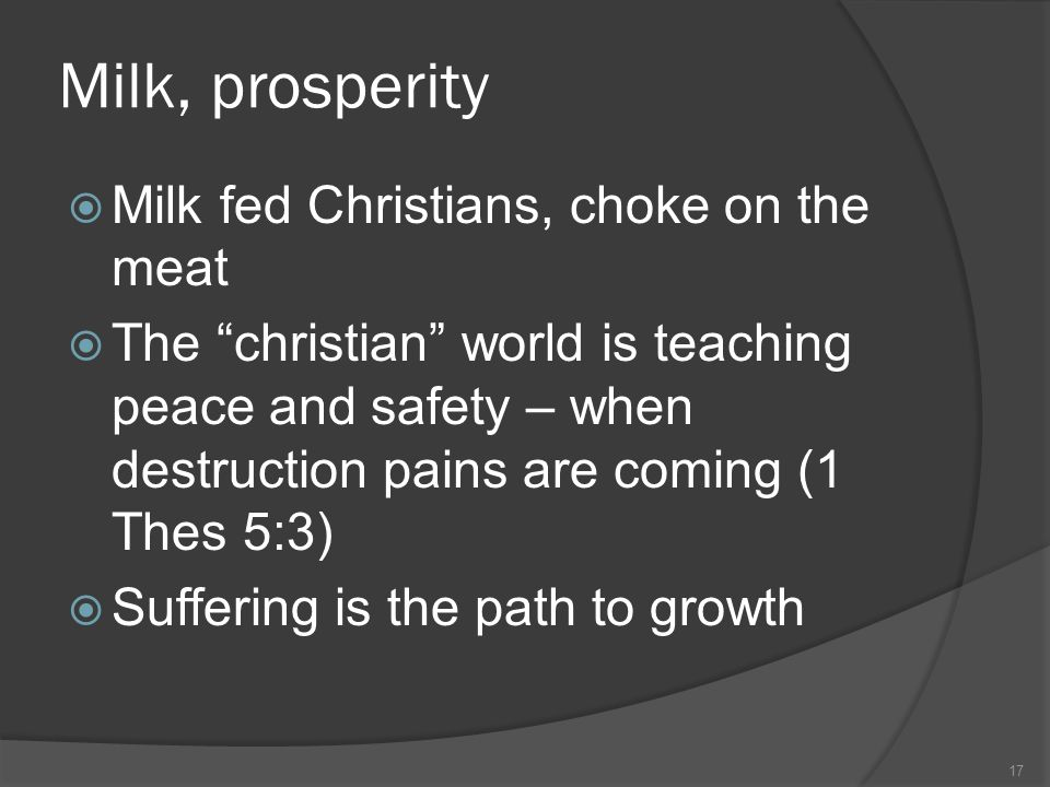 Milk, prosperity  Milk fed Christians, choke on the meat  The christian world is teaching peace and safety – when destruction pains are coming (1 Thes 5:3)  Suffering is the path to growth 17