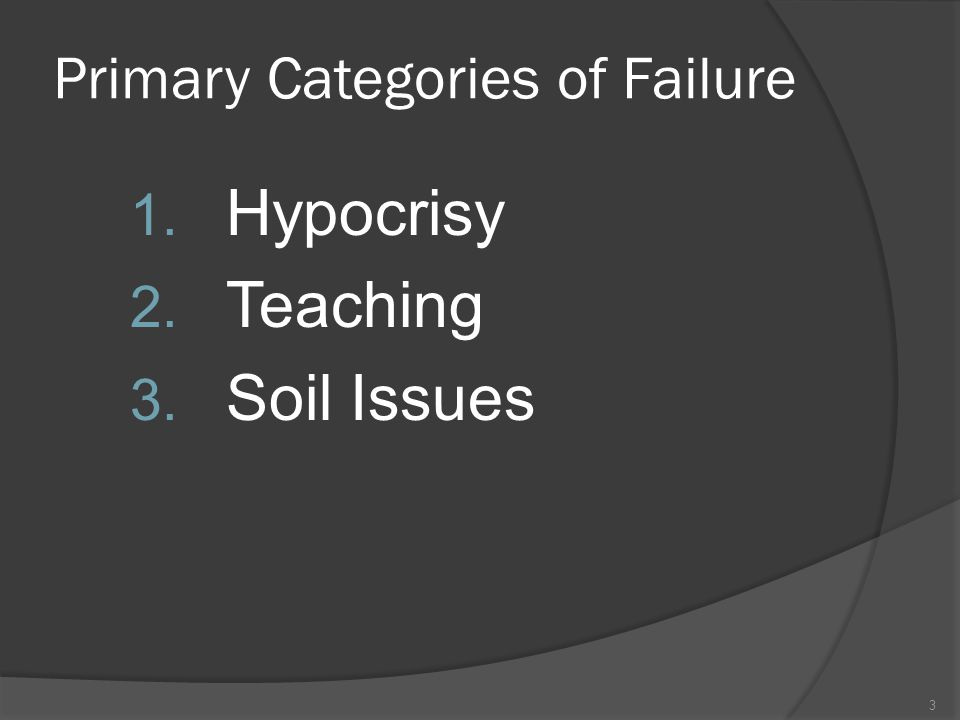 Primary Categories of Failure 1. Hypocrisy 2. Teaching 3. Soil Issues 3