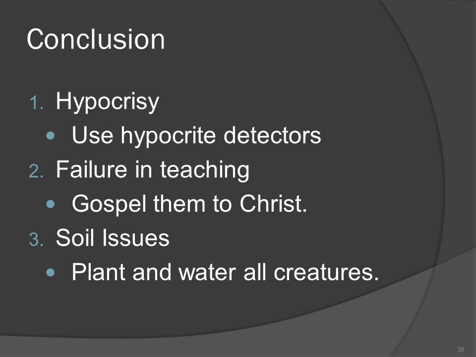 Conclusion 1. Hypocrisy Use hypocrite detectors 2. Failure in teaching Gospel them to Christ. 3. Soil Issues Plant and water all creatures. 38
