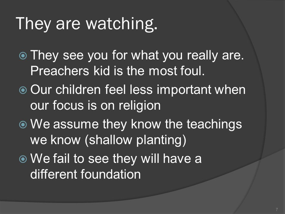 They are watching.  They see you for what you really are. Preachers kid is the most foul.  Our children feel less important when our focus is on rel