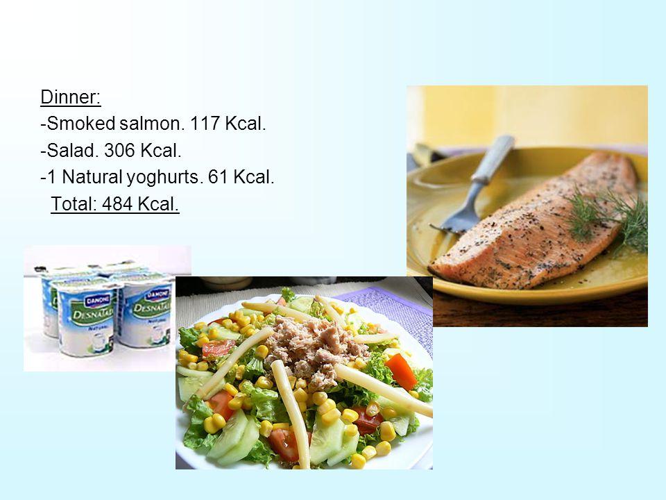 Dinner: -Smoked salmon. 117 Kcal. -Salad. 306 Kcal. -1 Natural yoghurts. 61 Kcal. Total: 484 Kcal.