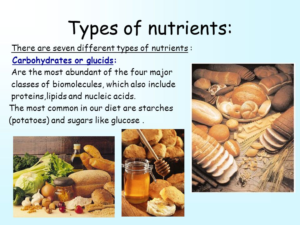 Types of nutrients: There are seven different types of nutrients : Carbohydrates or glucids: Are the most abundant of the four major classes of biomolecules, which also include proteins,lipids and nucleic acids.