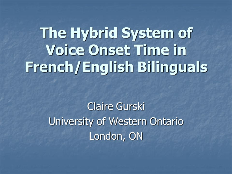 The Hybrid System of Voice Onset Time in French/English Bilinguals Claire Gurski University of Western Ontario London, ON
