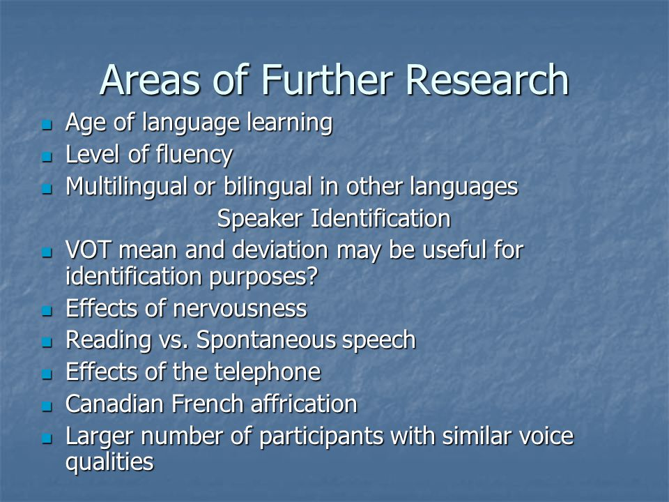 Areas of Further Research Age of language learning Age of language learning Level of fluency Level of fluency Multilingual or bilingual in other languages Multilingual or bilingual in other languages Speaker Identification VOT mean and deviation may be useful for identification purposes.