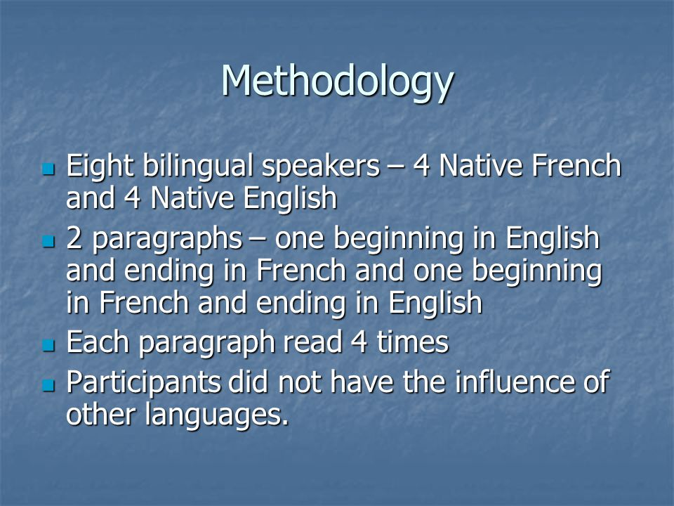 Methodology Eight bilingual speakers – 4 Native French and 4 Native English Eight bilingual speakers – 4 Native French and 4 Native English 2 paragraphs – one beginning in English and ending in French and one beginning in French and ending in English 2 paragraphs – one beginning in English and ending in French and one beginning in French and ending in English Each paragraph read 4 times Each paragraph read 4 times Participants did not have the influence of other languages.