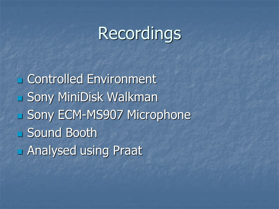 Recordings Controlled Environment Controlled Environment Sony MiniDisk Walkman Sony MiniDisk Walkman Sony ECM-MS907 Microphone Sony ECM-MS907 Microphone Sound Booth Sound Booth Analysed using Praat Analysed using Praat