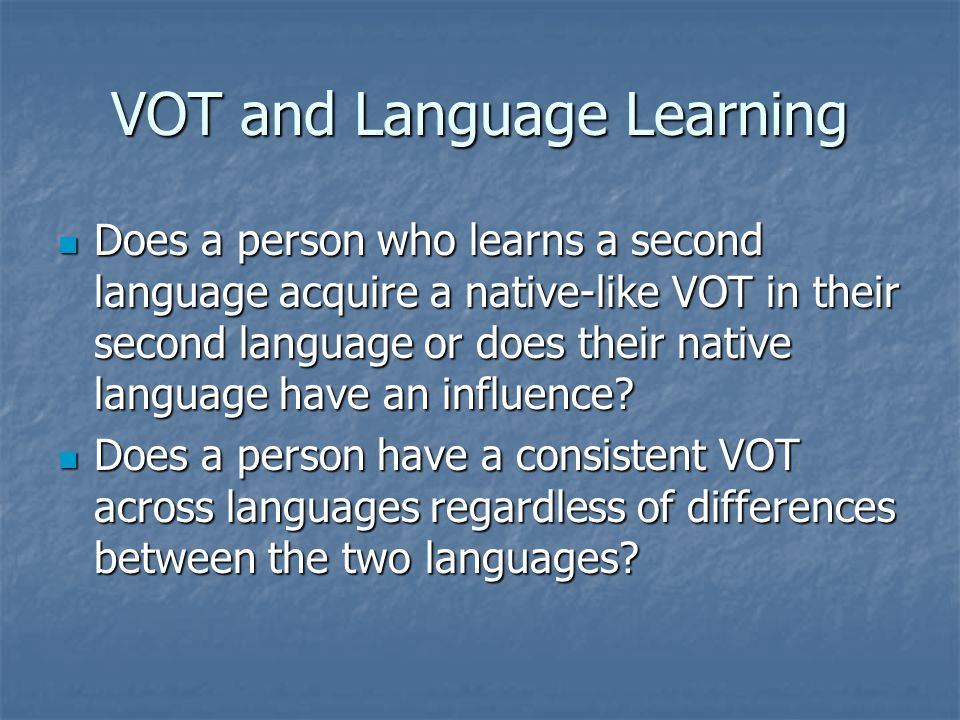 VOT and Language Learning Does a person who learns a second language acquire a native-like VOT in their second language or does their native language have an influence.