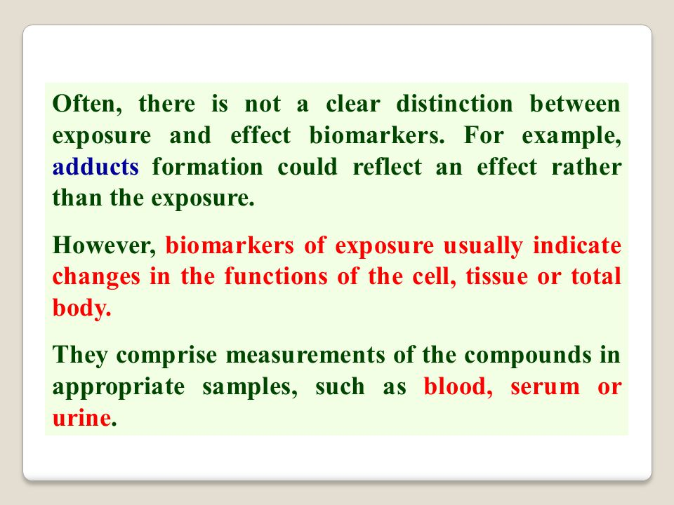 Often, there is not a clear distinction between exposure and effect biomarkers. For example, adducts formation could reflect an effect rather than the