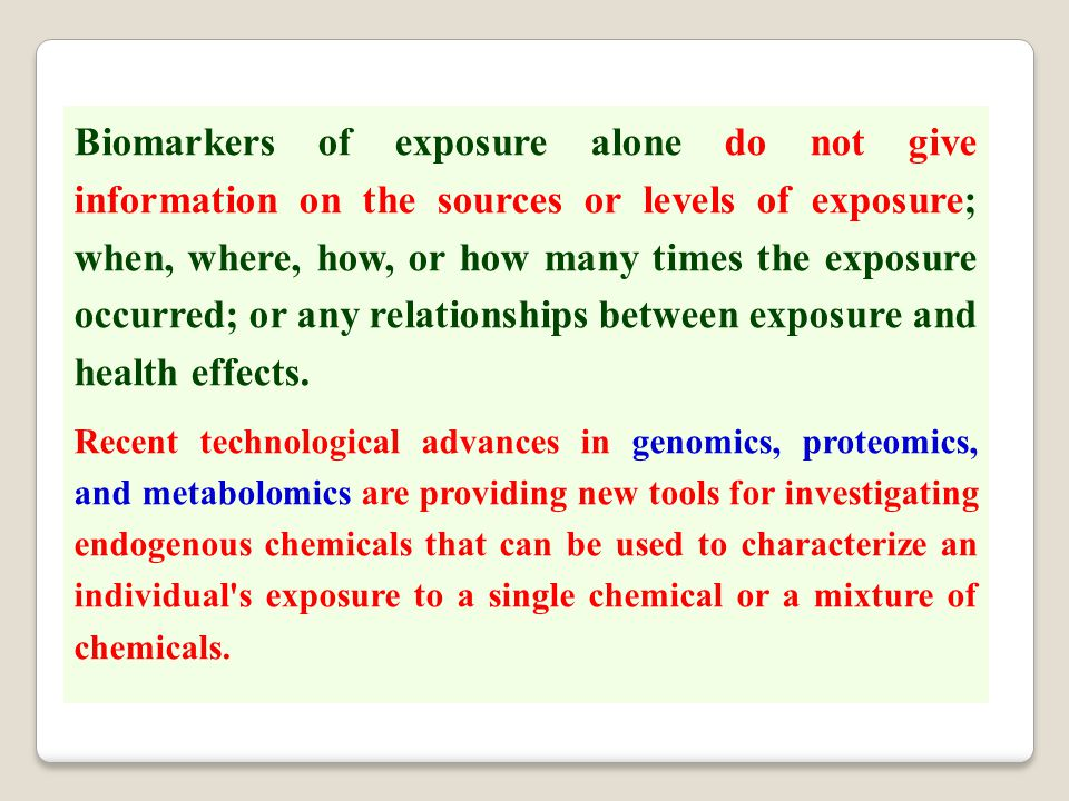Biomarkers of exposure alone do not give information on the sources or levels of exposure; when, where, how, or how many times the exposure occurred;