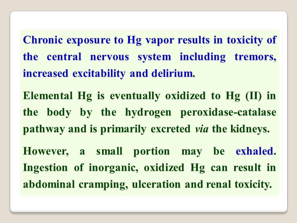 Chronic exposure to Hg vapor results in toxicity of the central nervous system including tremors, increased excitability and delirium. Elemental Hg is