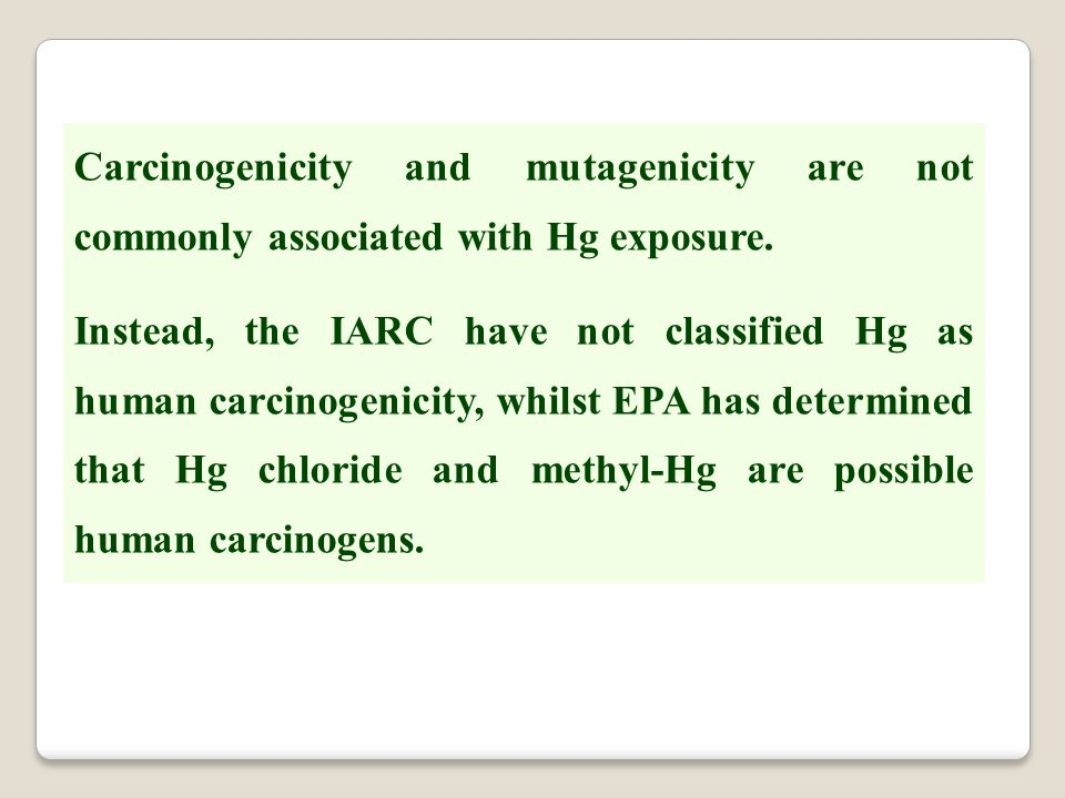 Carcinogenicity and mutagenicity are not commonly associated with Hg exposure. Instead, the IARC have not classified Hg as human carcinogenicity, whil