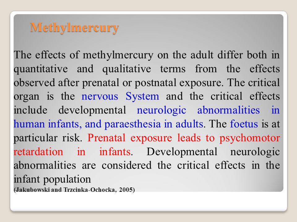 Methylmercury The effects of methylmercury on the adult differ both in quantitative and qualitative terms from the effects observed after prenatal or