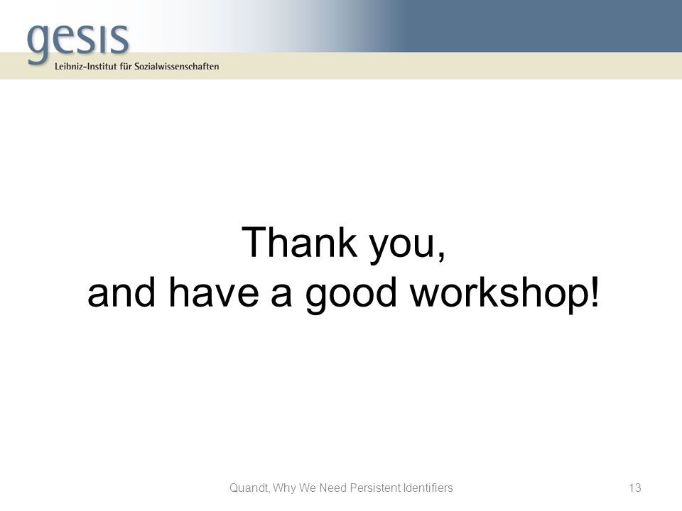 Thank you, and have a good workshop! 13Quandt, Why We Need Persistent Identifiers