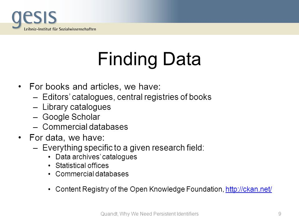 Finding Data For books and articles, we have: –Editors' catalogues, central registries of books –Library catalogues –Google Scholar –Commercial databases For data, we have: –Everything specific to a given research field: Data archives' catalogues Statistical offices Commercial databases Content Registry of the Open Knowledge Foundation, http://ckan.net/http://ckan.net/ 9Quandt, Why We Need Persistent Identifiers