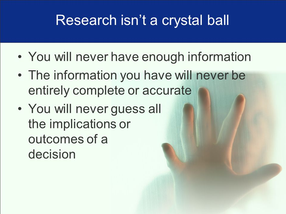 You will never have enough information The information you have will never be entirely complete or accurate You will never guess all the implications or outcomes of a decision Research isn't a crystal ball