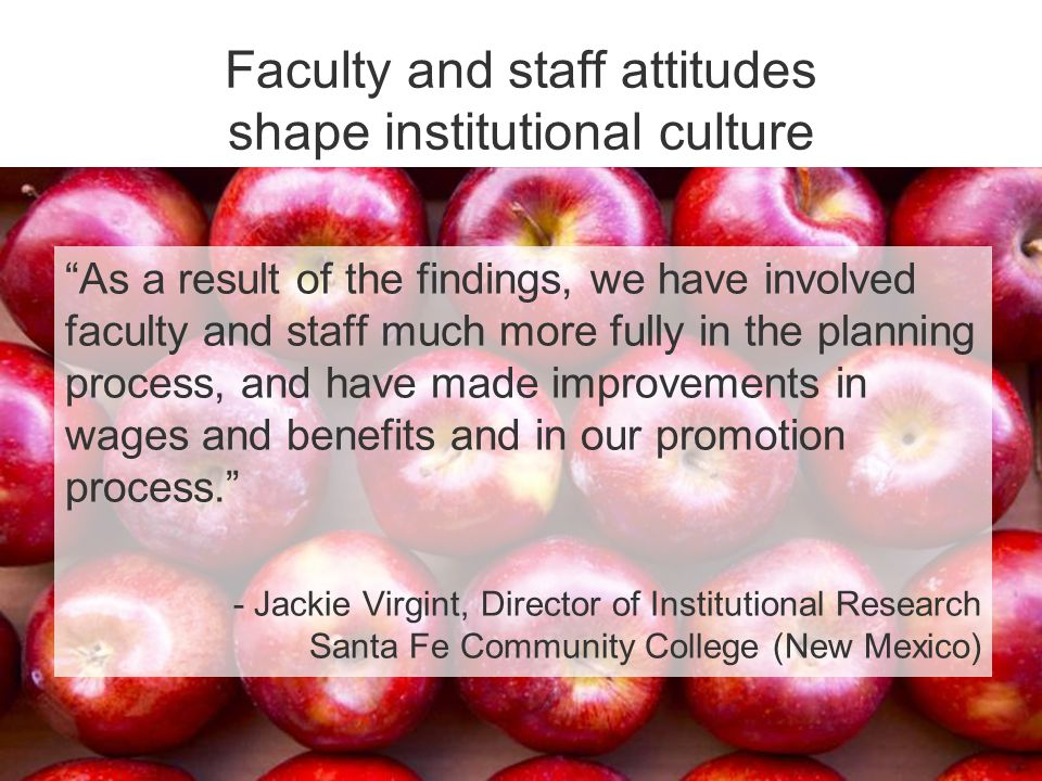 Faculty and staff attitudes shape institutional culture As a result of the findings, we have involved faculty and staff much more fully in the planning process, and have made improvements in wages and benefits and in our promotion process. - Jackie Virgint, Director of Institutional Research Santa Fe Community College (New Mexico)