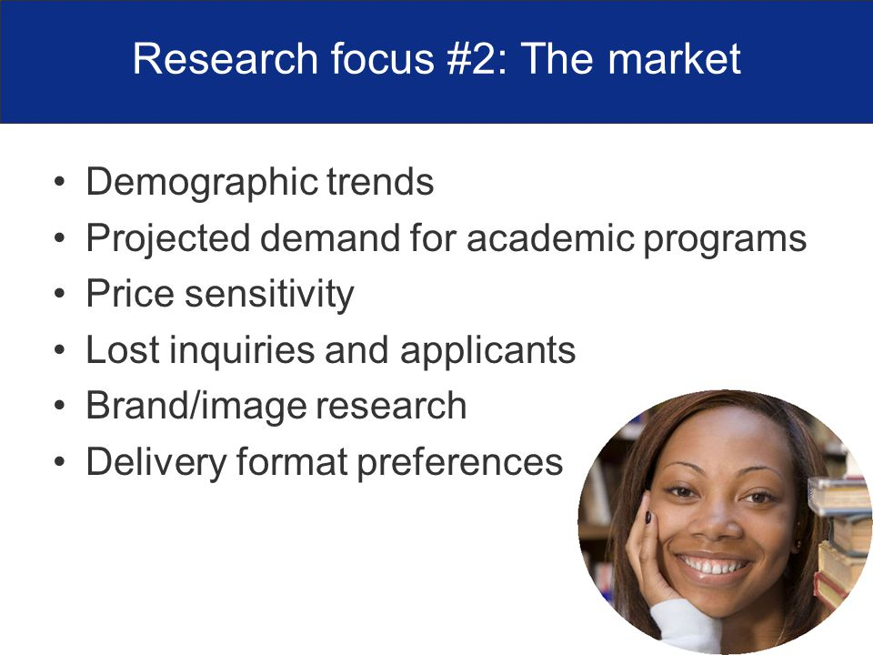 Research focus #2: The market Demographic trends Projected demand for academic programs Price sensitivity Lost inquiries and applicants Brand/image research Delivery format preferences