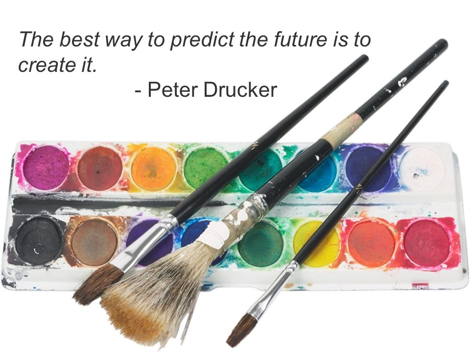 The best way to predict the future is to create it. - Peter Drucker
