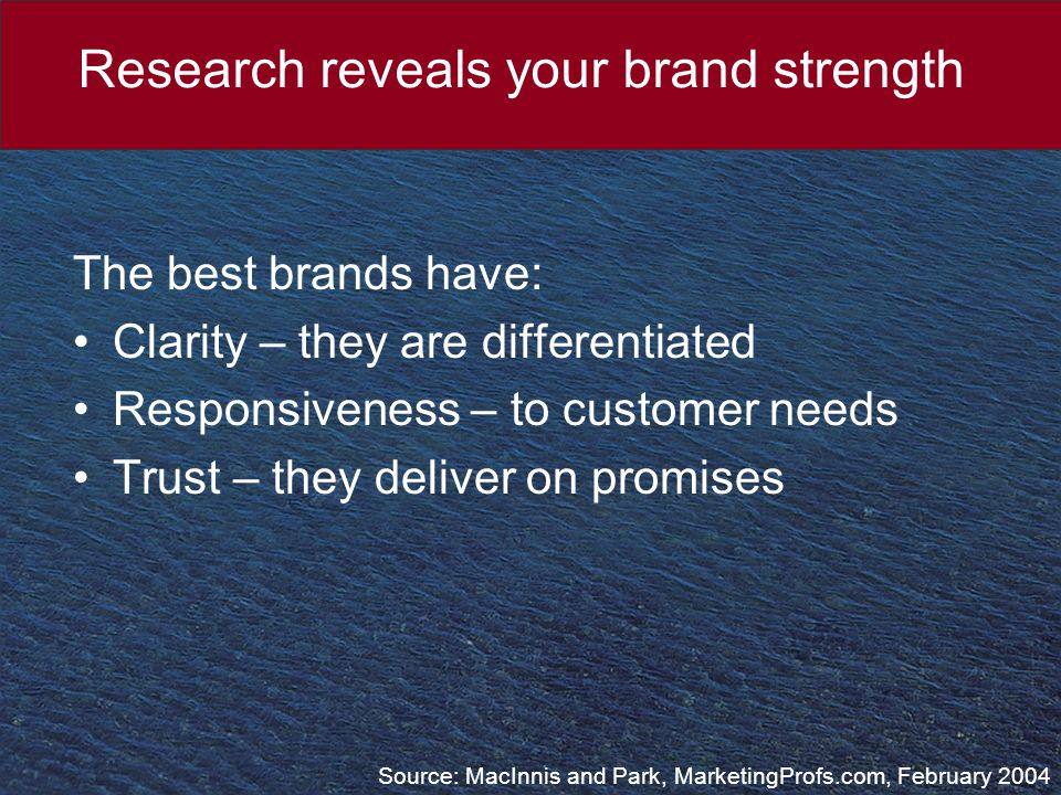 Research reveals your brand strength The best brands have: Clarity – they are differentiated Responsiveness – to customer needs Trust – they deliver on promises Source: MacInnis and Park, MarketingProfs.com, February 2004