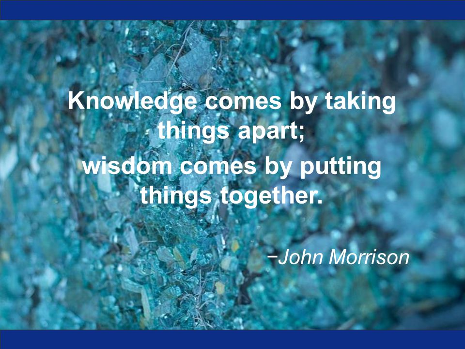 Knowledge comes by taking things apart; wisdom comes by putting things together. −John Morrison