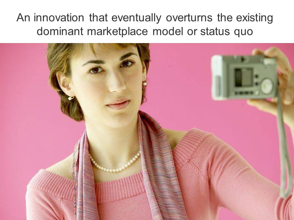 An innovation that eventually overturns the existing dominant marketplace model or status quo