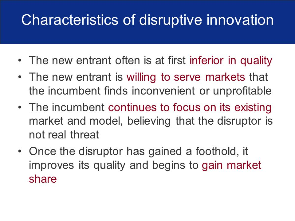 Characteristics of disruptive innovation The new entrant often is at first inferior in quality The new entrant is willing to serve markets that the incumbent finds inconvenient or unprofitable The incumbent continues to focus on its existing market and model, believing that the disruptor is not real threat Once the disruptor has gained a foothold, it improves its quality and begins to gain market share