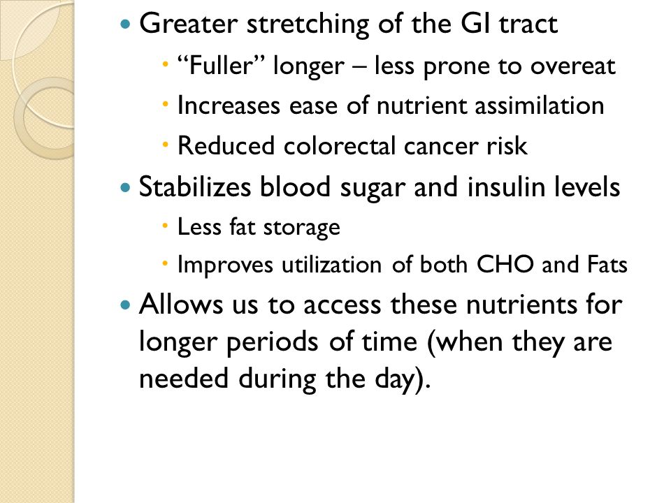 """Greater stretching of the GI tract  """"Fuller"""" longer – less prone to overeat  Increases ease of nutrient assimilation  Reduced colorectal cancer ris"""