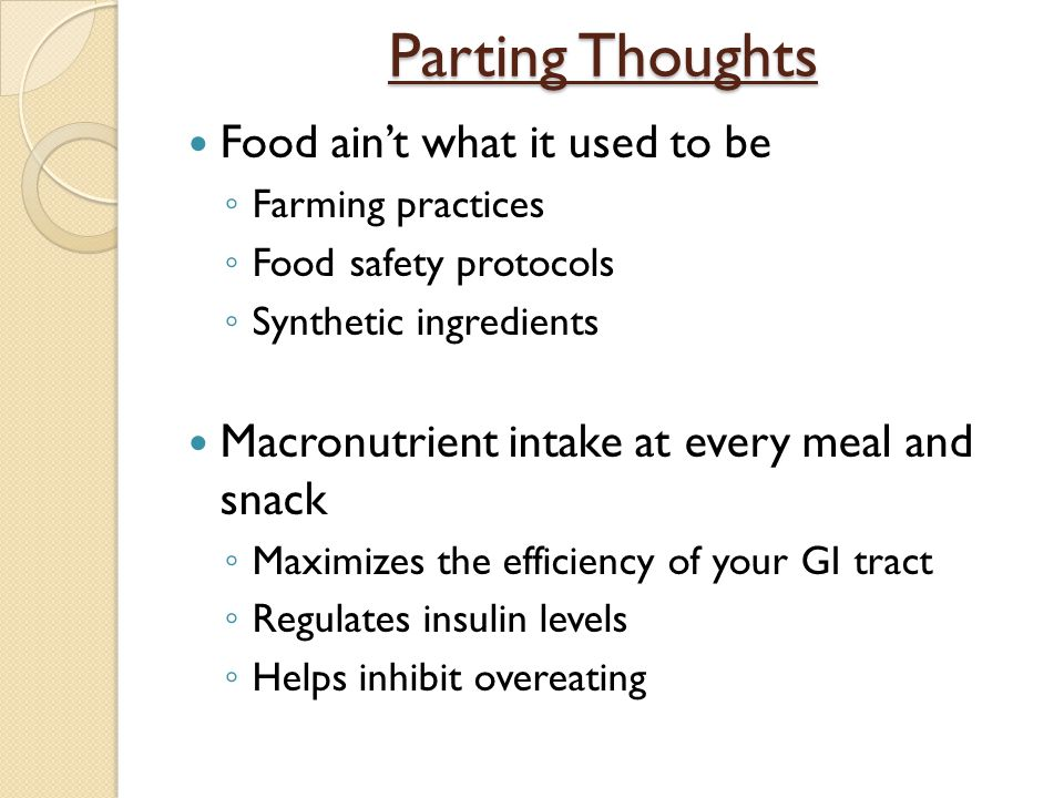 Parting Thoughts Food ain't what it used to be ◦ Farming practices ◦ Food safety protocols ◦ Synthetic ingredients Macronutrient intake at every meal
