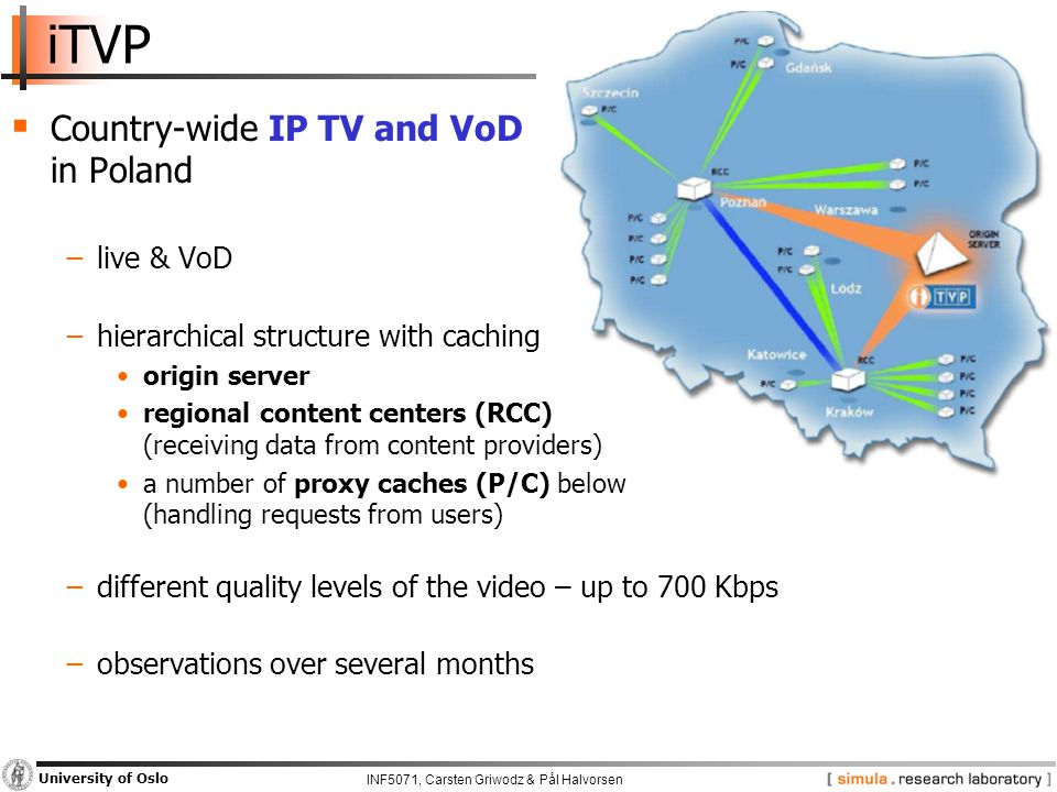 INF5071, Carsten Griwodz & Pål Halvorsen University of Oslo iTVP  Country-wide IP TV and VoD in Poland −live & VoD −hierarchical structure with caching origin server regional content centers (RCC) (receiving data from content providers) a number of proxy caches (P/C) below (handling requests from users) −different quality levels of the video – up to 700 Kbps −observations over several months
